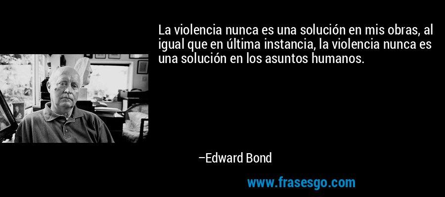 La violencia nunca es una solución en mis obras, al igual que en última instancia, la violencia nunca es una solución en los asuntos humanos. – Edward Bond