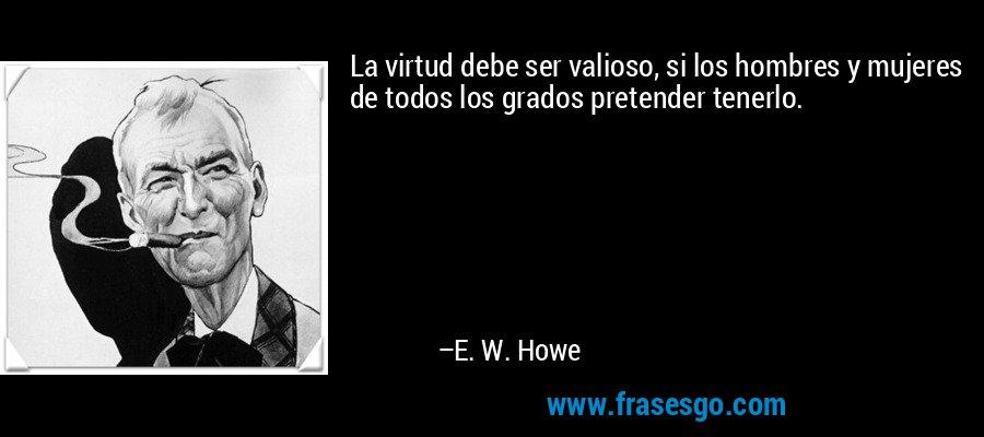 La virtud debe ser valioso, si los hombres y mujeres de todos los grados pretender tenerlo. – E. W. Howe