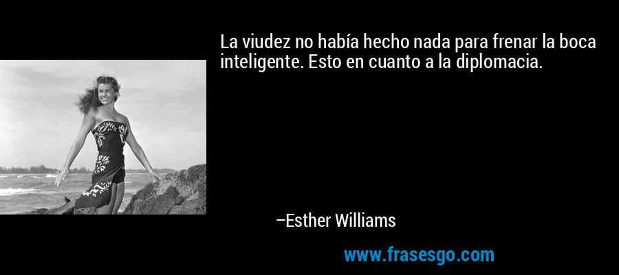 La viudez no había hecho nada para frenar la boca inteligente. Esto en cuanto a la diplomacia. – Esther Williams