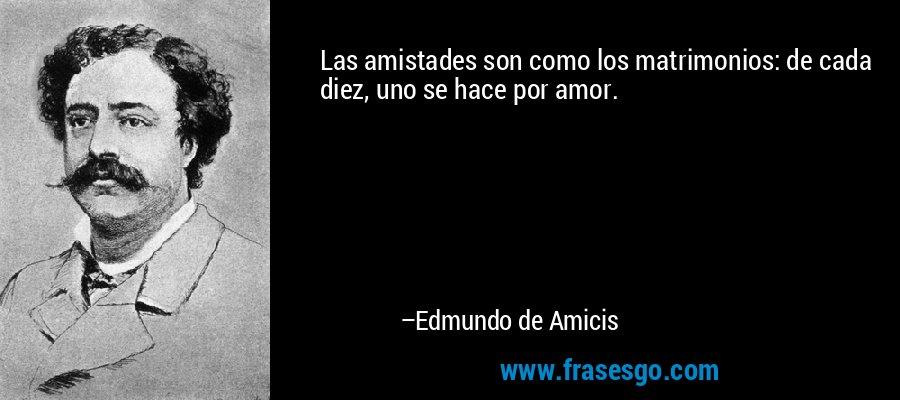 Las amistades son como los matrimonios: de cada diez, uno se hace por amor. – Edmundo de Amicis