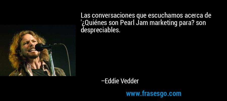Las conversaciones que escuchamos acerca de '¿Quiénes son Pearl Jam marketing para? son despreciables. – Eddie Vedder