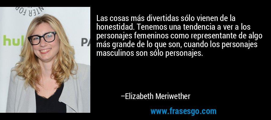 Las cosas más divertidas sólo vienen de la honestidad. Tenemos una tendencia a ver a los personajes femeninos como representante de algo más grande de lo que son, cuando los personajes masculinos son sólo personajes. – Elizabeth Meriwether