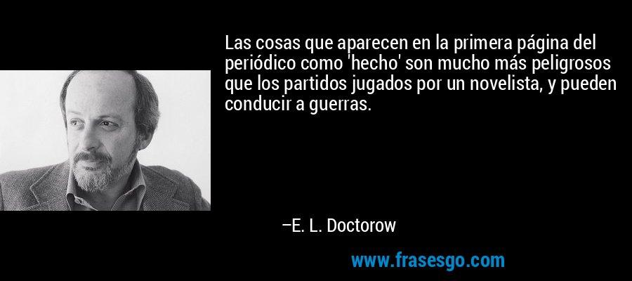 Las cosas que aparecen en la primera página del periódico como 'hecho' son mucho más peligrosos que los partidos jugados por un novelista, y pueden conducir a guerras. – E. L. Doctorow
