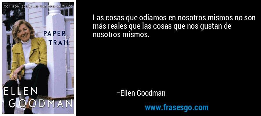 Las cosas que odiamos en nosotros mismos no son más reales que las cosas que nos gustan de nosotros mismos. – Ellen Goodman