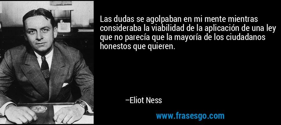 Las dudas se agolpaban en mi mente mientras consideraba la viabilidad de la aplicación de una ley que no parecía que la mayoría de los ciudadanos honestos que quieren. – Eliot Ness