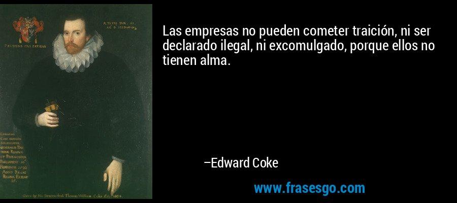 Las empresas no pueden cometer traición, ni ser declarado ilegal, ni excomulgado, porque ellos no tienen alma. – Edward Coke