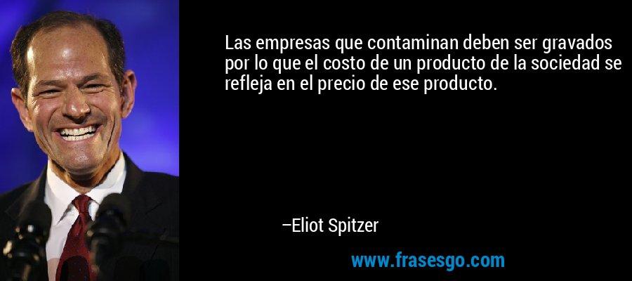 Las empresas que contaminan deben ser gravados por lo que el costo de un producto de la sociedad se refleja en el precio de ese producto. – Eliot Spitzer