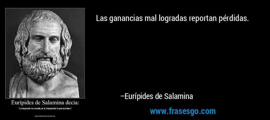Las ganancias mal logradas reportan pérdidas. – Eurípides de Salamina