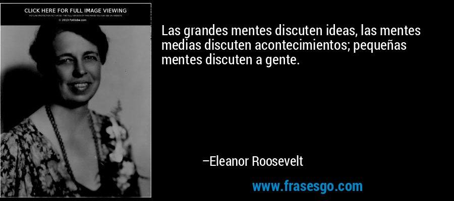 Las grandes mentes discuten ideas, las mentes medias discuten acontecimientos; pequeñas mentes discuten a gente. – Eleanor Roosevelt