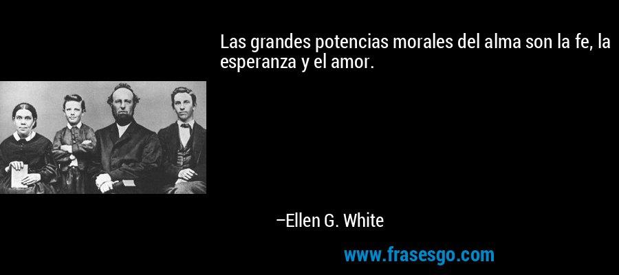 Las grandes potencias morales del alma son la fe, la esperanza y el amor. – Ellen G. White