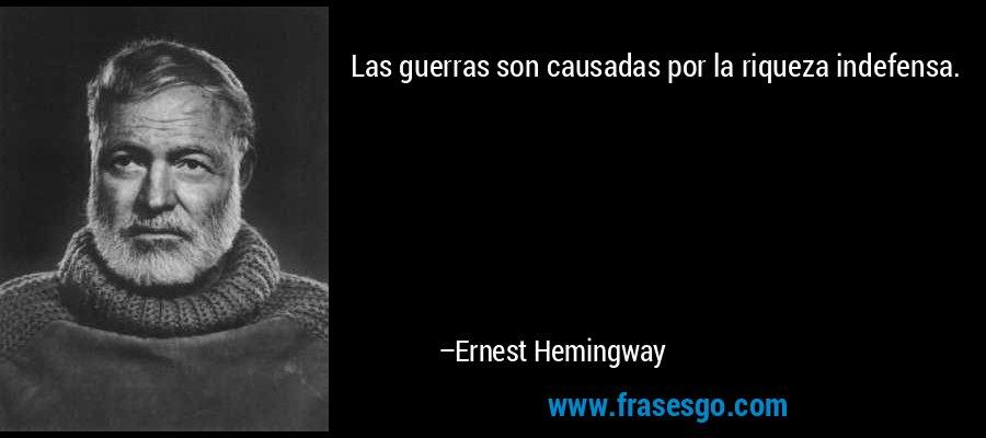 Las guerras son causadas por la riqueza indefensa. – Ernest Hemingway