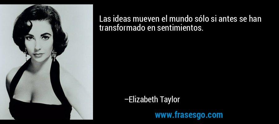 Las ideas mueven el mundo sólo si antes se han transformado en sentimientos. – Elizabeth Taylor
