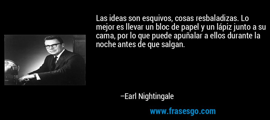 Las ideas son esquivos, cosas resbaladizas. Lo mejor es llevar un bloc de papel y un lápiz junto a su cama, por lo que puede apuñalar a ellos durante la noche antes de que salgan. – Earl Nightingale
