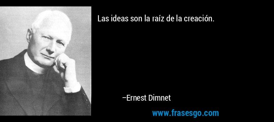 Las ideas son la raíz de la creación. – Ernest Dimnet