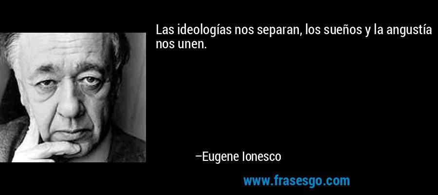 Las ideologías nos separan, los sueños y la angustía nos unen. – Eugene Ionesco