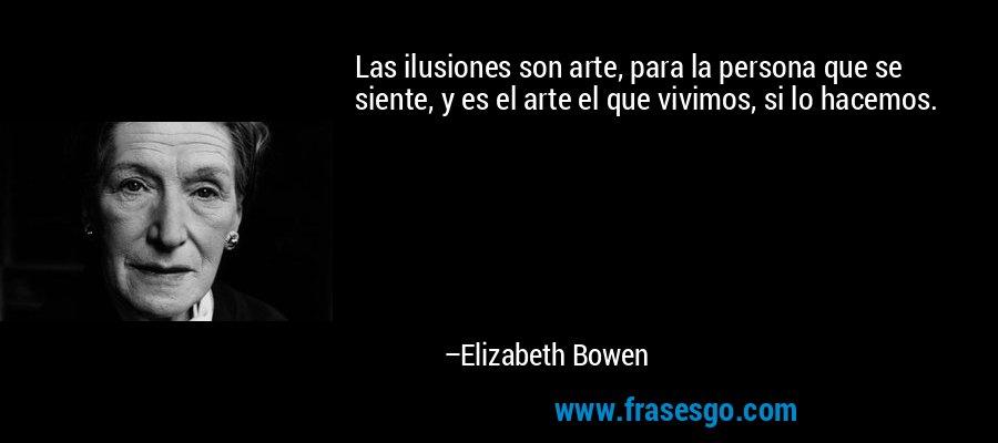 Las ilusiones son arte, para la persona que se siente, y es el arte el que vivimos, si lo hacemos. – Elizabeth Bowen