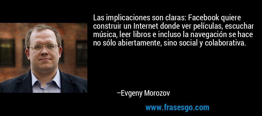 Las implicaciones son claras: Facebook quiere construir un Internet donde ver películas, escuchar música, leer libros e incluso la navegación se hace no sólo abiertamente, sino social y colaborativa. – Evgeny Morozov
