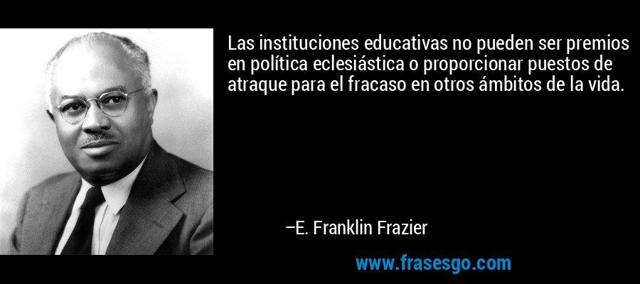 Las instituciones educativas no pueden ser premios en política eclesiástica o proporcionar puestos de atraque para el fracaso en otros ámbitos de la vida. – E. Franklin Frazier