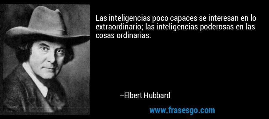 Las inteligencias poco capaces se interesan en lo extraordinario; las inteligencias poderosas en las cosas ordinarias. – Elbert Hubbard