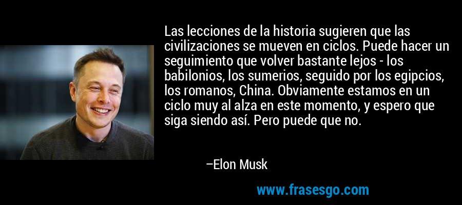 Las lecciones de la historia sugieren que las civilizaciones se mueven en ciclos. Puede hacer un seguimiento que volver bastante lejos - los babilonios, los sumerios, seguido por los egipcios, los romanos, China. Obviamente estamos en un ciclo muy al alza en este momento, y espero que siga siendo así. Pero puede que no. – Elon Musk