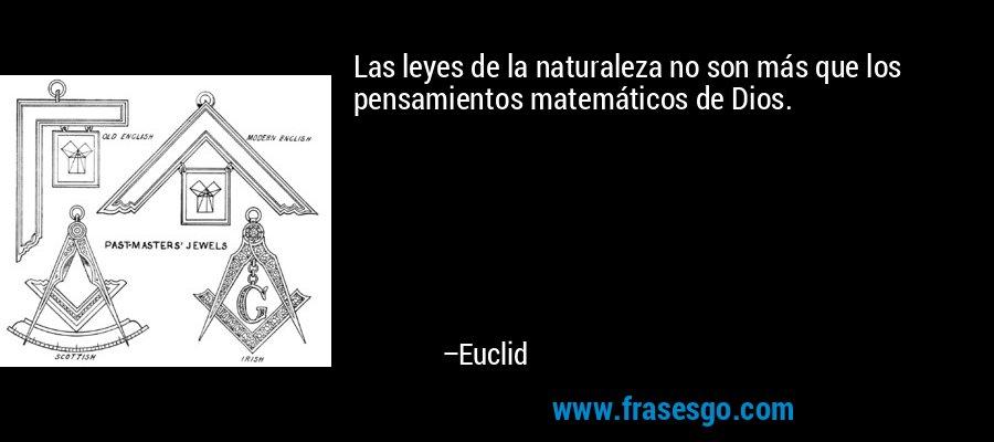 Las leyes de la naturaleza no son más que los pensamientos matemáticos de Dios. – Euclid