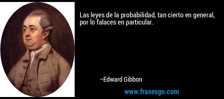 Las leyes de la probabilidad, tan cierto en general, por lo falaces en particular. – Edward Gibbon