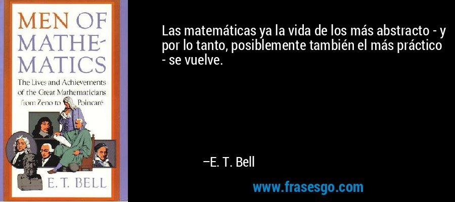 Las matemáticas ya la vida de los más abstracto - y por lo tanto, posiblemente también el más práctico - se vuelve. – E. T. Bell