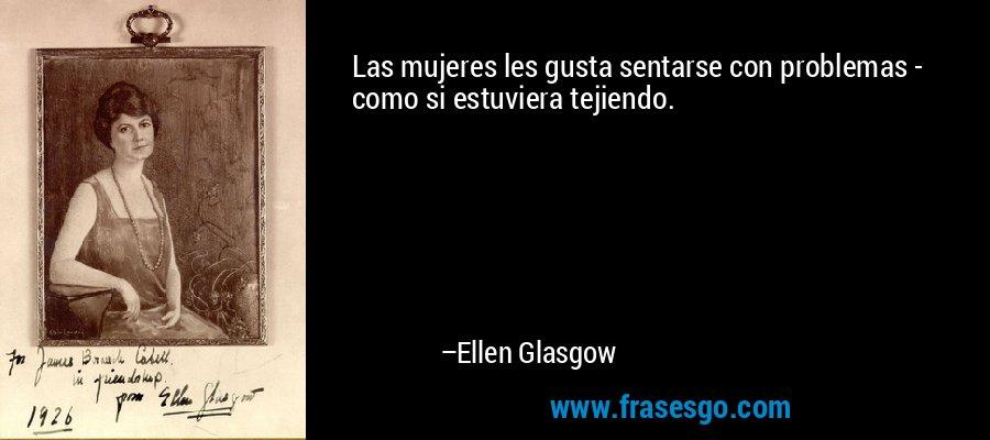 Las mujeres les gusta sentarse con problemas - como si estuviera tejiendo. – Ellen Glasgow