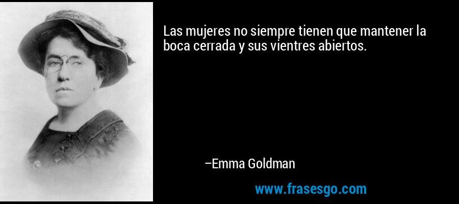 Las mujeres no siempre tienen que mantener la boca cerrada y sus vientres abiertos. – Emma Goldman