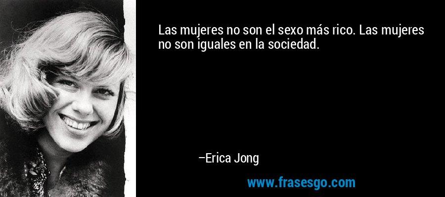 Las mujeres no son el sexo más rico. Las mujeres no son iguales en la sociedad. – Erica Jong