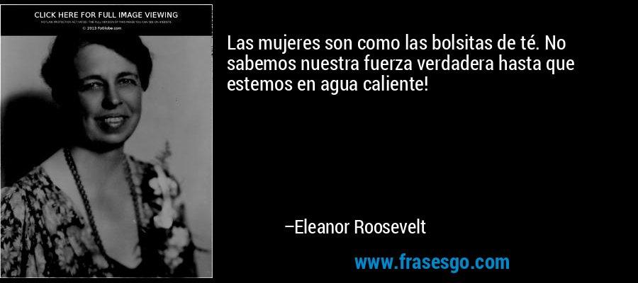 Las mujeres son como las bolsitas de té. No sabemos nuestra fuerza verdadera hasta que estemos en agua caliente! – Eleanor Roosevelt