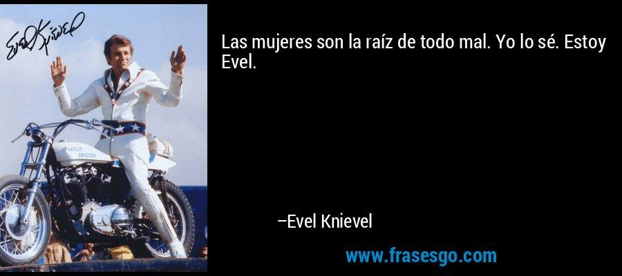 Las mujeres son la raíz de todo mal. Yo lo sé. Estoy Evel. – Evel Knievel