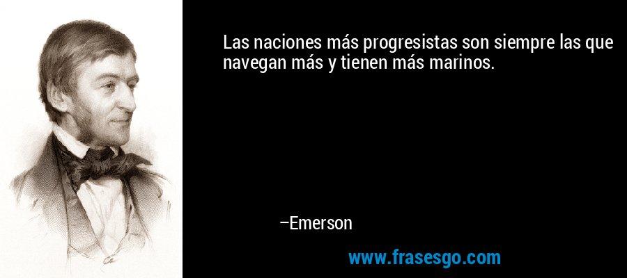 Las naciones más progresistas son siempre las que navegan más y tienen más marinos. – Emerson