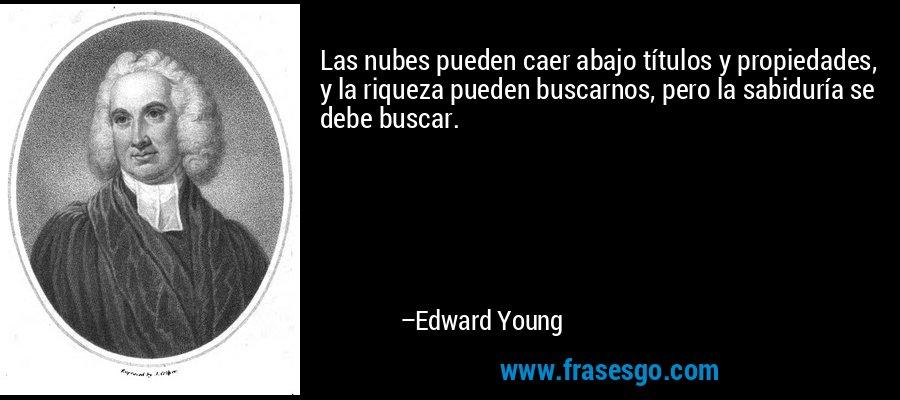 Las nubes pueden caer abajo títulos y propiedades, y la riqueza pueden buscarnos, pero la sabiduría se debe buscar. – Edward Young