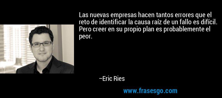 Las nuevas empresas hacen tantos errores que el reto de identificar la causa raíz de un fallo es difícil. Pero creer en su propio plan es probablemente el peor. – Eric Ries