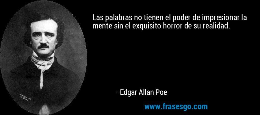 Las palabras no tienen el poder de impresionar la mente sin el exquisito horror de su realidad. – Edgar Allan Poe