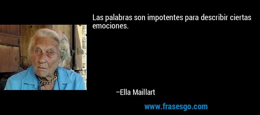 Las palabras son impotentes para describir ciertas emociones. – Ella Maillart