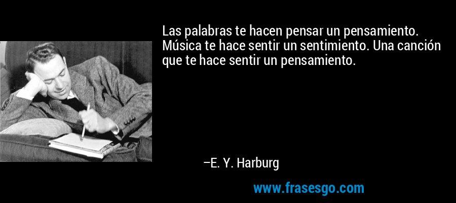 Las palabras te hacen pensar un pensamiento. Música te hace sentir un sentimiento. Una canción que te hace sentir un pensamiento. – E. Y. Harburg
