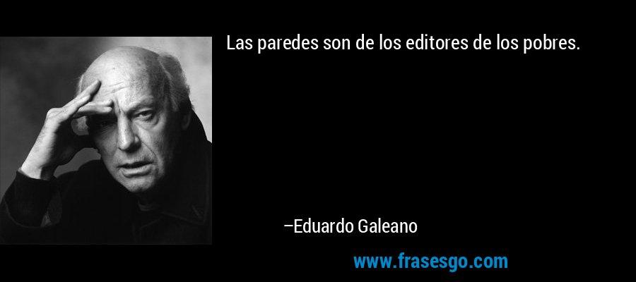 Las paredes son de los editores de los pobres. – Eduardo Galeano