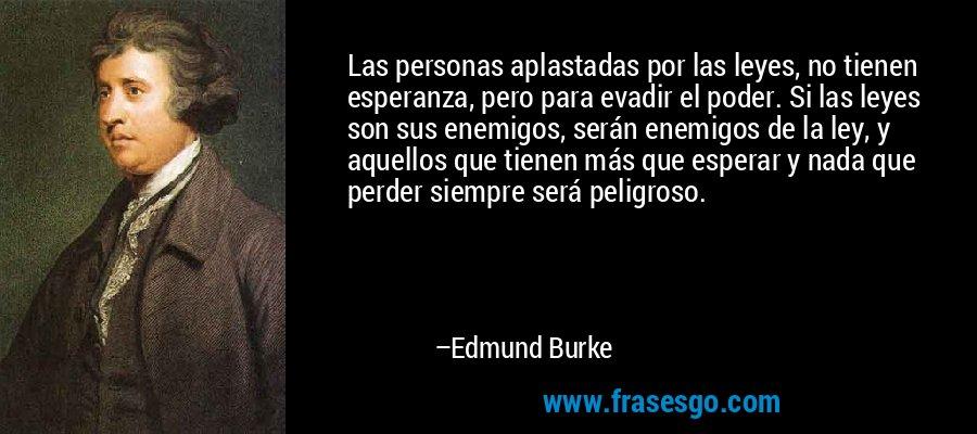 Las personas aplastadas por las leyes, no tienen esperanza, pero para evadir el poder. Si las leyes son sus enemigos, serán enemigos de la ley, y aquellos que tienen más que esperar y nada que perder siempre será peligroso. – Edmund Burke