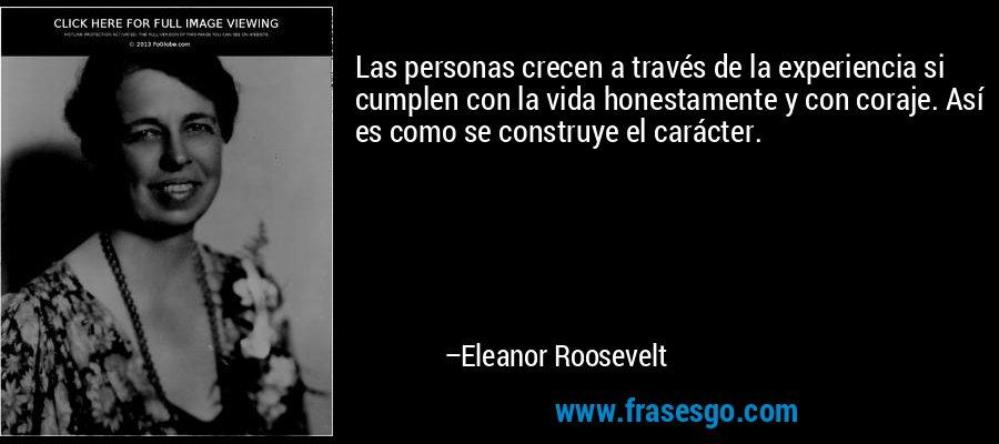 Las personas crecen a través de la experiencia si cumplen con la vida honestamente y con coraje. Así es como se construye el carácter. – Eleanor Roosevelt