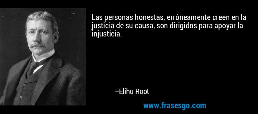 Las personas honestas, erróneamente creen en la justicia de su causa, son dirigidos para apoyar la injusticia. – Elihu Root