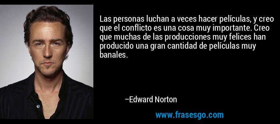 Las personas luchan a veces hacer películas, y creo que el conflicto es una cosa muy importante. Creo que muchas de las producciones muy felices han producido una gran cantidad de películas muy banales. – Edward Norton