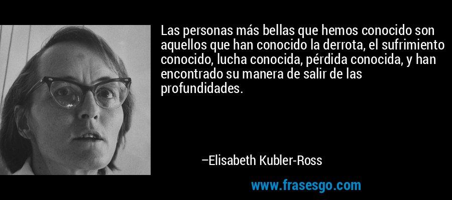 Las personas más bellas que hemos conocido son aquellos que han conocido la derrota, el sufrimiento conocido, lucha conocida, pérdida conocida, y han encontrado su manera de salir de las profundidades. – Elisabeth Kubler-Ross