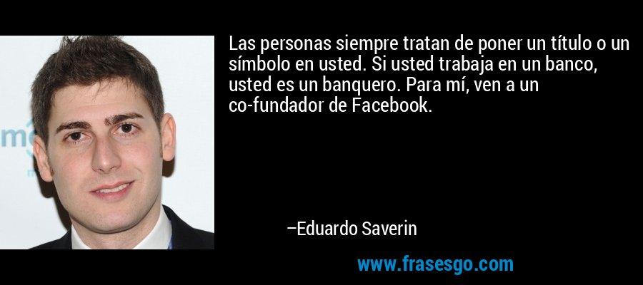 Las personas siempre tratan de poner un título o un símbolo en usted. Si usted trabaja en un banco, usted es un banquero. Para mí, ven a un co-fundador de Facebook. – Eduardo Saverin