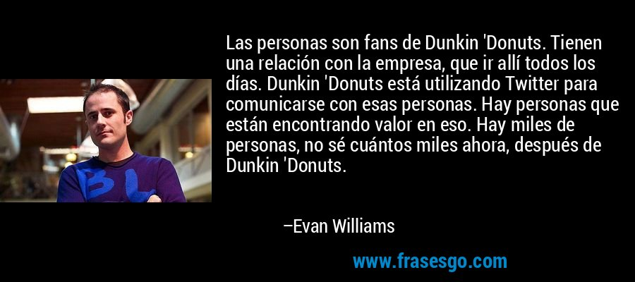 Las personas son fans de Dunkin 'Donuts. Tienen una relación con la empresa, que ir allí todos los días. Dunkin 'Donuts está utilizando Twitter para comunicarse con esas personas. Hay personas que están encontrando valor en eso. Hay miles de personas, no sé cuántos miles ahora, después de Dunkin 'Donuts. – Evan Williams