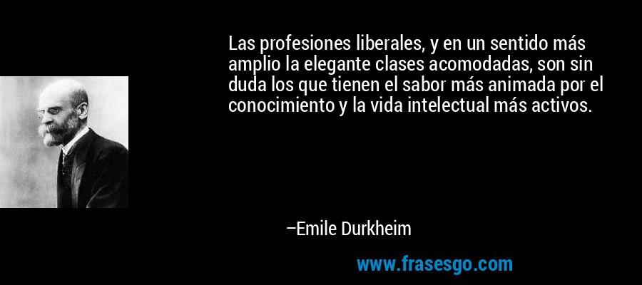 Las profesiones liberales, y en un sentido más amplio la elegante clases acomodadas, son sin duda los que tienen el sabor más animada por el conocimiento y la vida intelectual más activos. – Emile Durkheim