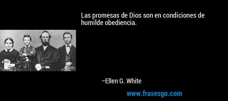 Las promesas de Dios son en condiciones de humilde obediencia. – Ellen G. White