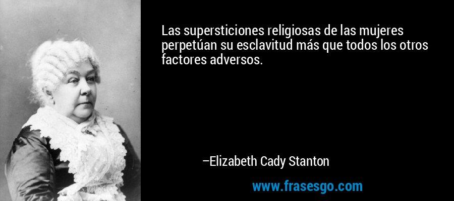 Las supersticiones religiosas de las mujeres perpetúan su esclavitud más que todos los otros factores adversos. – Elizabeth Cady Stanton