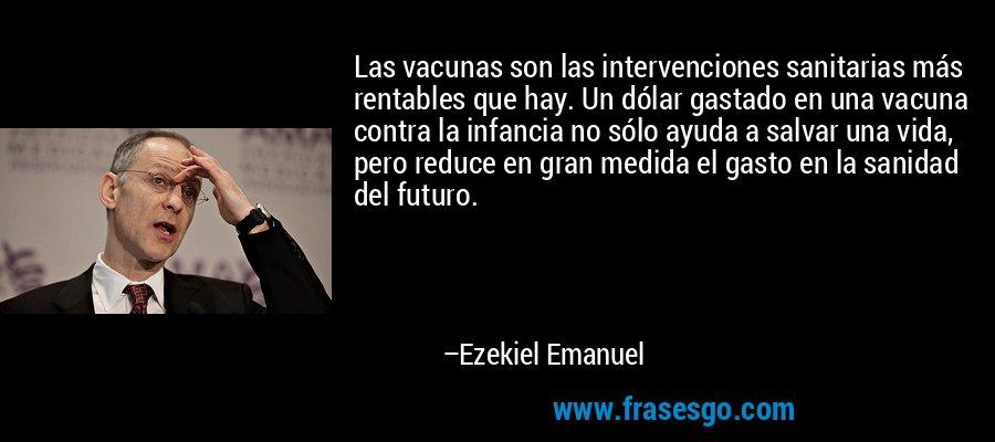 Las vacunas son las intervenciones sanitarias más rentables que hay. Un dólar gastado en una vacuna contra la infancia no sólo ayuda a salvar una vida, pero reduce en gran medida el gasto en la sanidad del futuro. – Ezekiel Emanuel